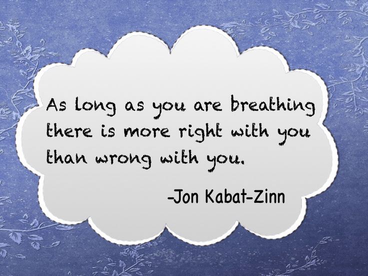 As long as you are breathing there is more right with you than wrong with you. Jon Kabat-Zinn