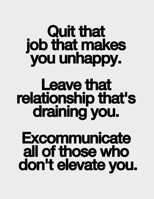 Perfect Quit The Job That Makes You Unhappy. Leave Relationship Thatu0027s Draining  You. Excommunicate All Those Who Donu0027t Elevate You.