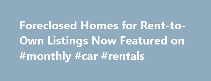 Foreclosed Homes for Rent-to-Own Listings Now Featured on #monthly #car #rentals http://renta.nef2.com/foreclosed-homes-for-rent-to-own-listings-now-featured-on-monthly-car-rentals/  #free rent to own listings # Past News Releases Boca Raton, FL (Vocus/PRWEB) January 14, 2011 Foreclosure.com today announced that it recently added thousands of foreclosed homes to its industry-leading, nationwide database of more than 2 million distressed real estate listings. Foreclosure.com already offers…