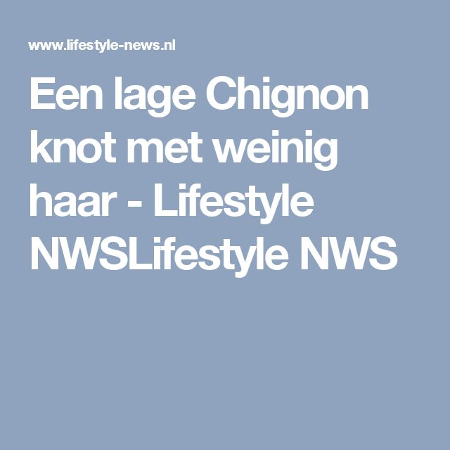 Een lage Chignon knot met weinig haar - Lifestyle NWSLifestyle NWS