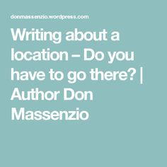 Writing about a location – Do you have to go there? | Author Don Massenzio