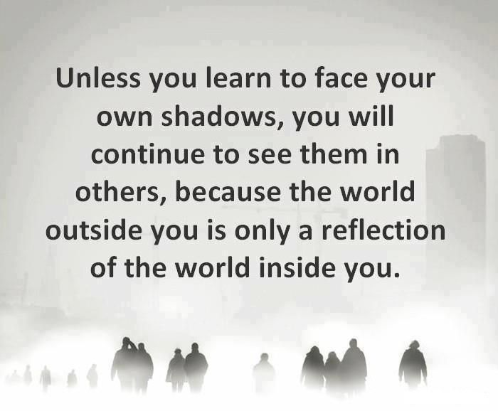 Unless you learn to face your own shadows, you will continue to see them in others, because the world outside is only a reflection of the world inside you.