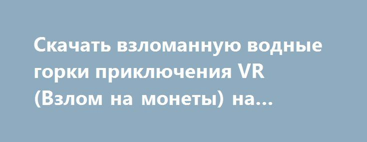 Скачать взломанную водные горки приключения VR (Взлом на монеты) на Андроид http://modz-apk.ru/adventure/475-skachat-vzlomannuyu-vodnye-gorki-priklyucheniya-vr-vzlom-na-monety-na-android.html