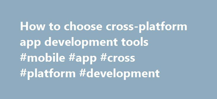 How to choose cross-platform app development tools #mobile #app #cross #platform #development http://delaware.remmont.com/how-to-choose-cross-platform-app-development-tools-mobile-app-cross-platform-development/  # How to choose cross-platform app development tools Companies are no longer running on single platforms such as Windows. Today, your company supports phones, tablets and emerging technologies such as smartwatches and the promise of highly connected devices and sensors known as the…