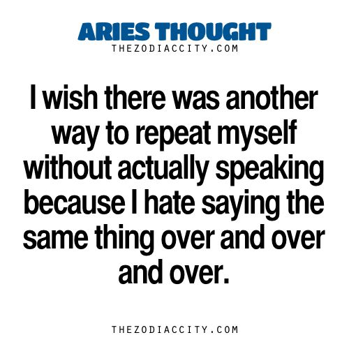 I can NOT emphasize this enough. Do NOT make me repeat myself, I hate that!  Aries Thought. — I wish there was another way to repeat myself without actually speaking because I hate saying the same thing over and over and over. Zodiac Files: Let's Be Honest (Real Talk About Zodiac Signs)… Zodiac Files: Leave It To Your Zodiac Sign To Do This… Zodiac Files: When Your Zodiac Sign Is Pissed Off… Zodiac Files: Who Are You Compatible With?…