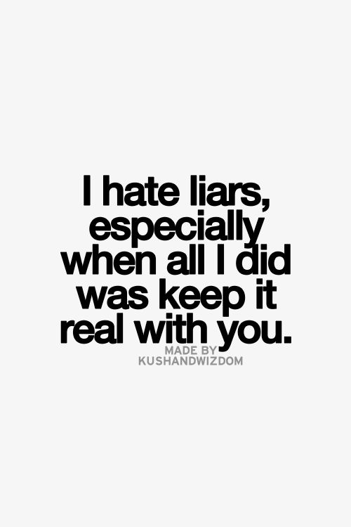 exactly!!! I hate liars! I don't know why I put up with all your lies and then still felt sorry for you. You just keep proving to be the opposite of what I hoped you were. Your loss