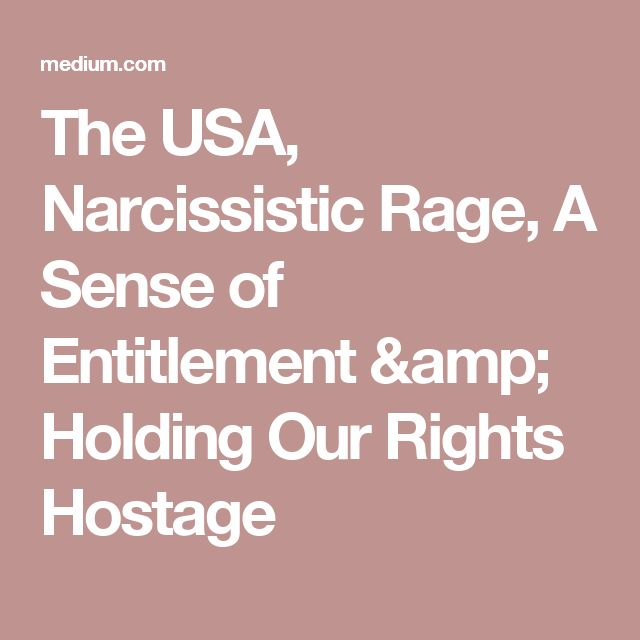 The USA, Narcissistic Rage, A Sense of Entitlement & Holding Our Rights Hostage