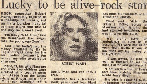 4th August 1975 : Led Zeppelin singer Robert Plant and his wife were both badly injured when the hire car he was driving spun off the road and crashed on the Greek island of Rhodes. Plant smashed both his ankle and his elbow, and was not fully fit for the best part of two years. A forthcoming North American tour had to be cancelled.