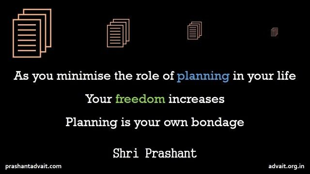 As you minimise the role of planning in your life your freedom increases. Planning is your own bondage. ~ Shri Prashant  #ShriPrashant #Advait #planning #mind #spirituality #freedom Read at:- prashantadvait.com Watch at:-www.youtube.com/c/ShriPrashant Website:-www.advait.org.in Facebook:-www.facebook.com/prashant.advaitLinkedIn:- www.linkedin.com/in/prashantadvait Twitter:-https://twitter.com/Prashant_Advait