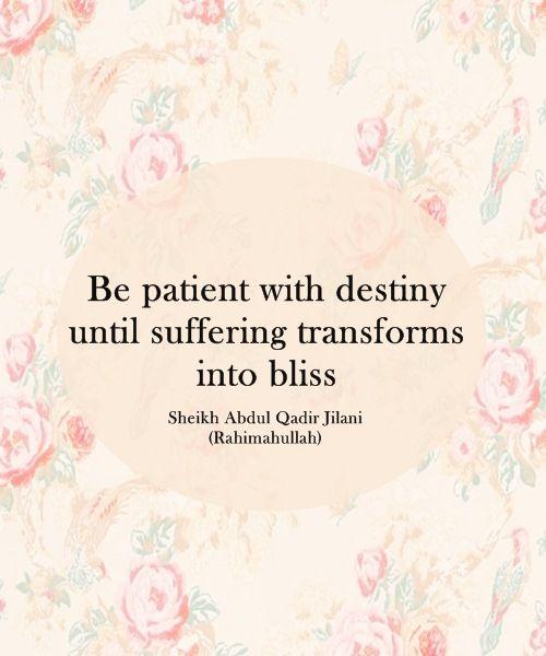 """Be patient with destiny until suffering transforms into bliss."" -- Sheikh Abdul Qadir Jilani (Rahimahullah)"