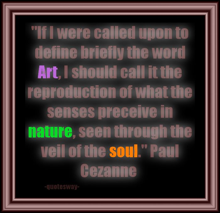"""If I were called upon to define briefly the word Art, I should call it the reproduction of what the senses perceive in nature, seen through the veil of the soul."" ~Paul Cezanne"