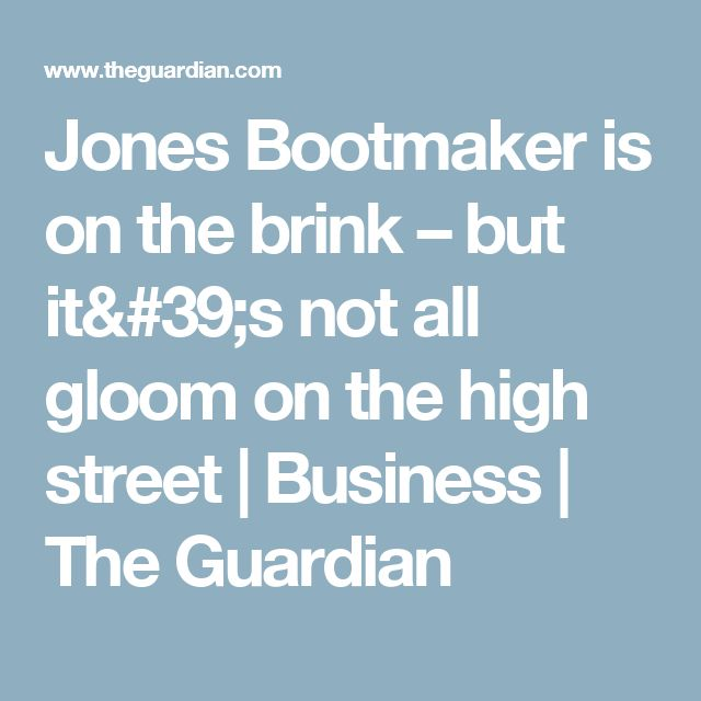 Jones Bootmaker is on the brink – but it's not all gloom on the high street | Business | The Guardian