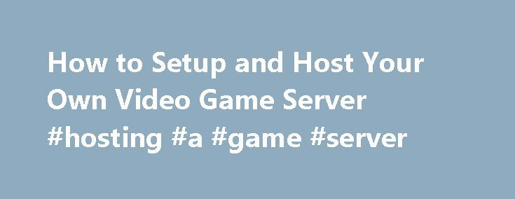 How to Setup and Host Your Own Video Game Server #hosting #a #game #server http://japan.nef2.com/how-to-setup-and-host-your-own-video-game-server-hosting-a-game-server/  Managed DNS Services Knowledge Base How to Setup and Host Your Own Video Game Server For anyone who plays video games, you are aware of the advantages of running your own game server. Not to mention how cool it will make you among your friends. What you may not know is how easy it actually is. Follow these simple…