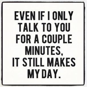 Even if I only talk to you for a couple minutes, it still makes my day.