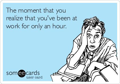 The moment that you realize that you've been at work for only an hour. | Workplace Ecard | someecards.com