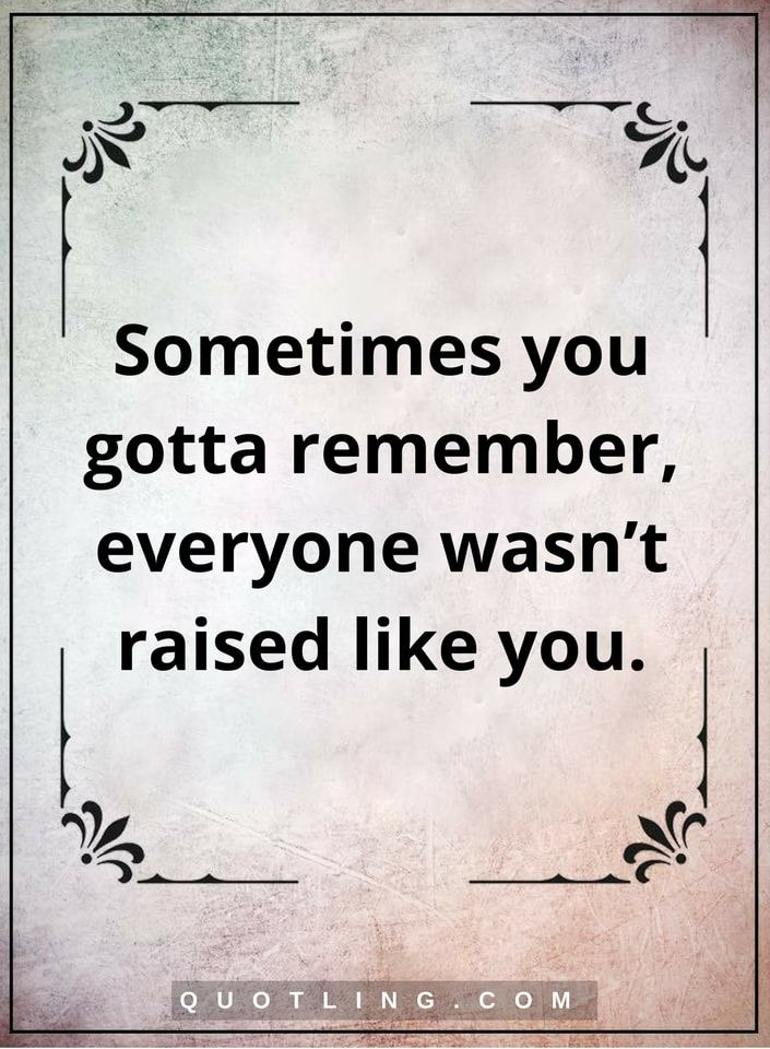 sometimes quotes sometimes you gotta remember, everyone wasn't raised like you.