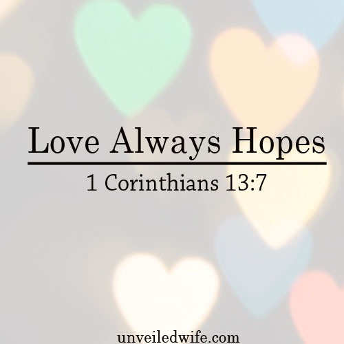 "Love Always Hopes – Part 13 Of The What Is Love Series --- ""4 Love is patient, love is kind. It does not envy, it does not boast, it is not proud.5 It does not dishonor others, it is not self-seeking, it is not easily angered,it keeps no record of wrongs… Read More Here http://unveiledwife.com/what-is-love-series-part-13-love-always-hopes/ #marriage #love"