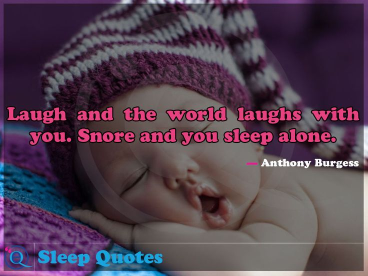 Laugh and the world laughs with you. Snore and you sleep alone. Sleep Quotes 10
