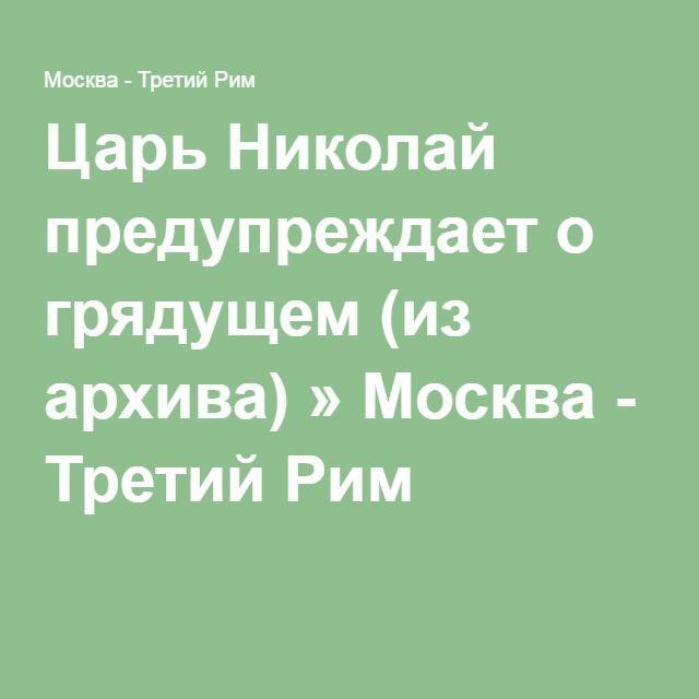 Царь Николай предупреждает о грядущем (из архива) » Москва - Третий Рим
