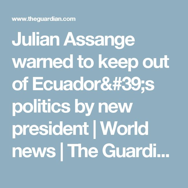 Julian Assange warned to keep out of Ecuador's politics by new president | World news | The Guardian