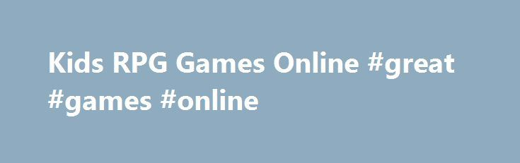 Kids RPG Games Online #great #games #online http://game.remmont.com/kids-rpg-games-online-great-games-online/  Kids RPG Games Online – Play Free Fun Role Playing Games Kids & Online Games offer free online rpg games. All our RPG games are free to play and offers plenty of fun and exciting gaming action. You can play as a variety of animated characters, from epic fighters to mafia members to sorcerers. Our…