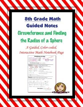 This is an 8th Grade Common Core guided, color-coded notebook page for the Interactive Math Notebook on Finding the Radius of a Sphere.Included is a color-coded diagram with academic vocabulary of a sphere, the great circle and the circumference. Also included is a color-coded, step by step example problem for finding the radius of a sphere given the circumference and a color-coded, step by step example problem for finding the volume of a sphere given the circumference of a circle.