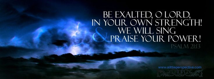 Be exalted, O Lord, in Your own strength, and we will sing and praise Your power! Psa 21:13 <3
