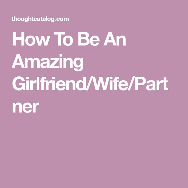 How To Be An Amazing Girlfriend/Wife/Partner