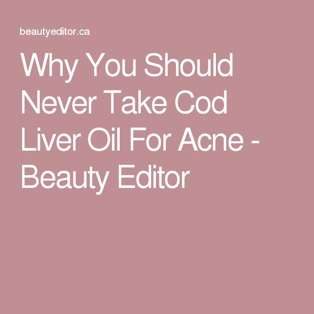 Why You Should Never Take Cod Liver Oil For Acne - Beauty Editor