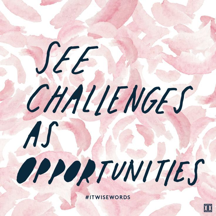 See challenges as opportunities