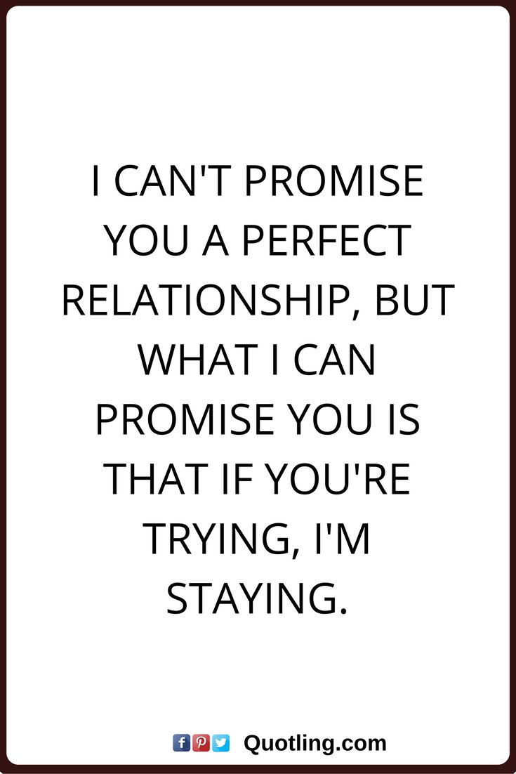 relationships quotes I can't promise you a perfect relationship, but what I can promise you is that if you're trying, I'm staying.