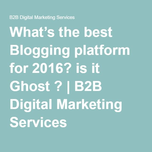 What's the best Blogging platform for 2016? is it Ghost ? | B2B Digital Marketing Services