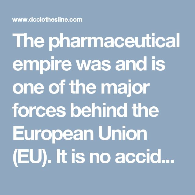 The pharmaceutical empire was and is one of the major forces behind the European Union (EU). It is no accident that these drug corporations wield such power. They aren't only involved in controlling the medical cartel; they are political planners. This is how and why Big Pharma fits so closely with what is loosely referred to as the New World Order. The aim of enrolling every human in a cradle-to-grave system of disease diagnosis and toxic drug treatment has a larger purpose: to debilitate…