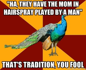 Ha, they have the mom in Hairspray played by a man... That's tradition, you fool.