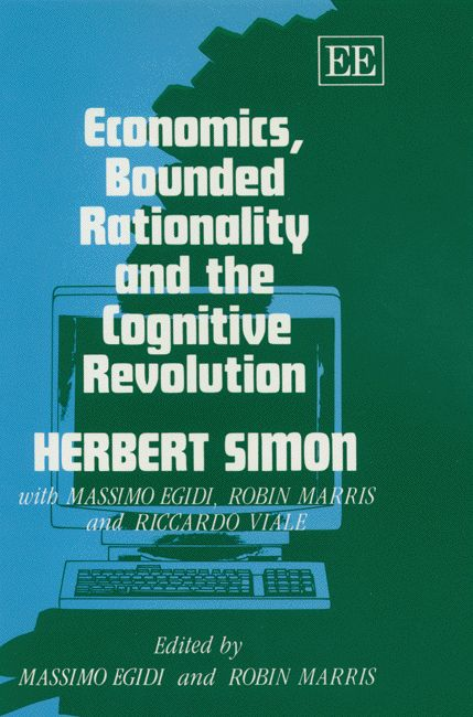 Economics, bounded rationality and the cognitive revolution /  by Herbert Simon ... [et al.] ; edited by Massimo Egidi and Robin  Marris. -- Aldershot : Edward Elgar, 2008