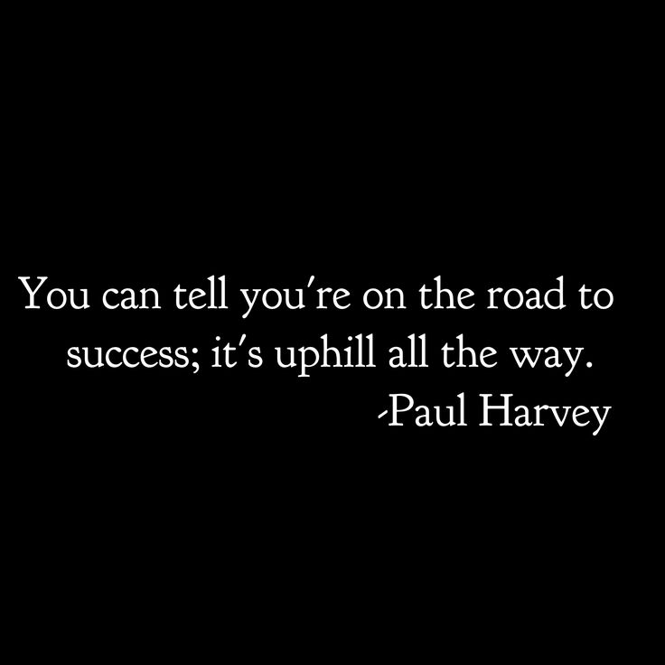 You can tell you're on the road to success; it's uphill all the way. -Paul Harvey
