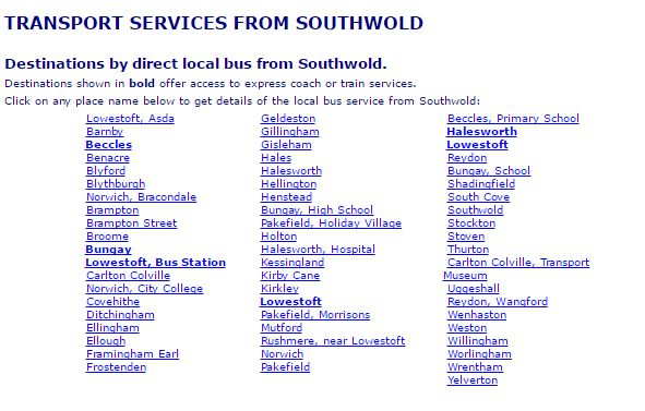 TRANSPORT SERVICES FROM SOUTHWOLD   Destinations by direct local bus from Southwold. Destinations shown in bold offer access to express coach or train services. Click on any place name below to get details of the local bus service from Southwold.