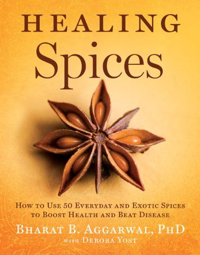 Healing Spices: How to Use 50 Everyday and Exotic Spices to Boost Health and Beat Disease by Bharat B. Aggarwal PhD