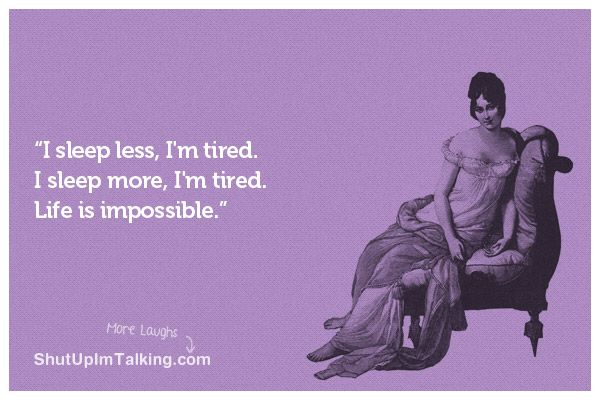 Yep thats me ALWAYS tired, even when i get 12 hrs sleep :-S   But yet i cannot fall asleep without Melatonin, go figure!!