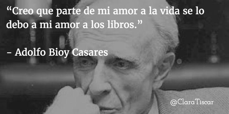 """""""Creo que parte de mi amor a la vida se lo debo a mi amor a los libros.""""   - Adolfo Bioy Casares"""