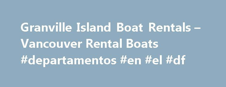 Granville Island Boat Rentals – Vancouver Rental Boats #departamentos #en #el #df http://rentals.nef2.com/granville-island-boat-rentals-vancouver-rental-boats-departamentos-en-el-df/  #boat rental # Boat Rentals in Vancouver Experience the exhilaration of boating in the most Beautiful City in the World! Granville Island Boat Rentals. located in the heart of downtown Vancouver, has the safest and most modern boat rental fleet in Vancouver. We have been servicing all of Vancouver s speed boat…