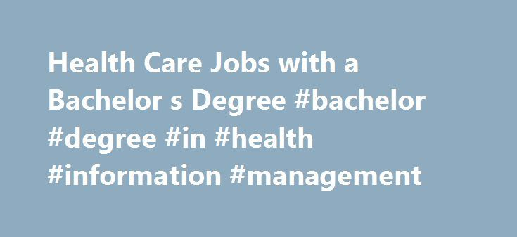 Health Care Jobs with a Bachelor s Degree #bachelor #degree #in #health #information #management http://ireland.nef2.com/health-care-jobs-with-a-bachelor-s-degree-bachelor-degree-in-health-information-management/  # Bachelor's Degree Careers in Health Care Do you have an bachelor's degree or are you considering getting one? Discover your options for a career in health care. The field of health care offers hundreds of career opportunities for those prepared with a bachelor's degree (4-year…