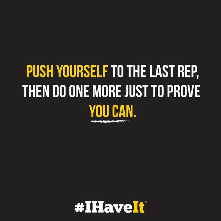 Push yourself to the last rep. Then do one more just to prove you can.