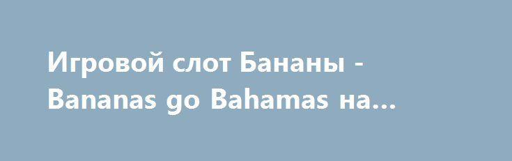 Игровой слот Бананы - Bananas go Bahamas на деньги http://onlineigrynadengi.com/avtomat-bananas-go-bahamas.html  Игровой автомат Bananas go Bahamas на деньги помимо удовольствия сможет принести хороший заработок. Игра в онлайн аппарат Бананы на Багамах на фишки станет незабываемым отпуском в тропиках, ведь Бананы едут на Багамы!