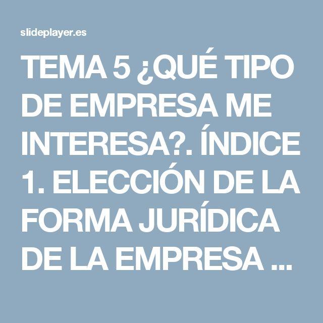 TEMA 5 ¿QUÉ TIPO DE EMPRESA ME INTERESA?. ÍNDICE 1. ELECCIÓN DE LA FORMA JURÍDICA DE LA EMPRESA 2. TIPOS DE FORMA JURÍDICA 3. EMPRESARIO INDIVIDUAL ppt descargar