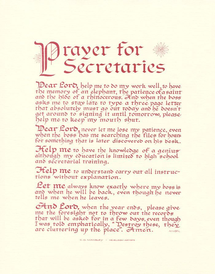 Prayer For Secretaries Dear Lord, help me to do my work well, to have the memory of an elephant, the patience of a saint and the hide of a rhinocerous. And when the boss asks me to stay late to type a