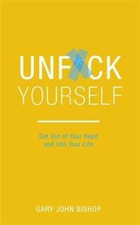 Unf*ck Yourself: Get out of your head and into your life by Gary John Bishop
