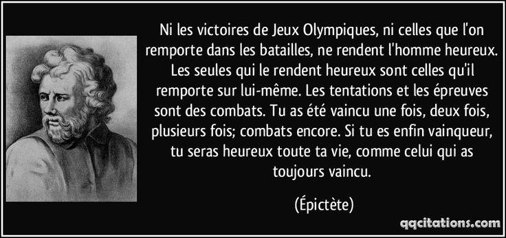 Ni les victoires de Jeux Olympiques, ni celles que l'on remporte dans les batailles, ne rendent l'homme heureux. Les seules qui le rendent heureux sont celles qu'il remporte sur lui-même. Les tentations et les épreuves sont des combats. Tu as été vaincu une fois, deux fois, plusieurs fois; combats encore. Si tu es enfin vainqueur, tu seras heureux toute ta vie, comme celui qui as toujours vaincu. - Épictète