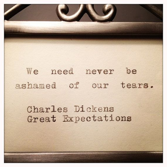 """""""We need never be ashamed of our tears."""" ~ Charles Dickens"""