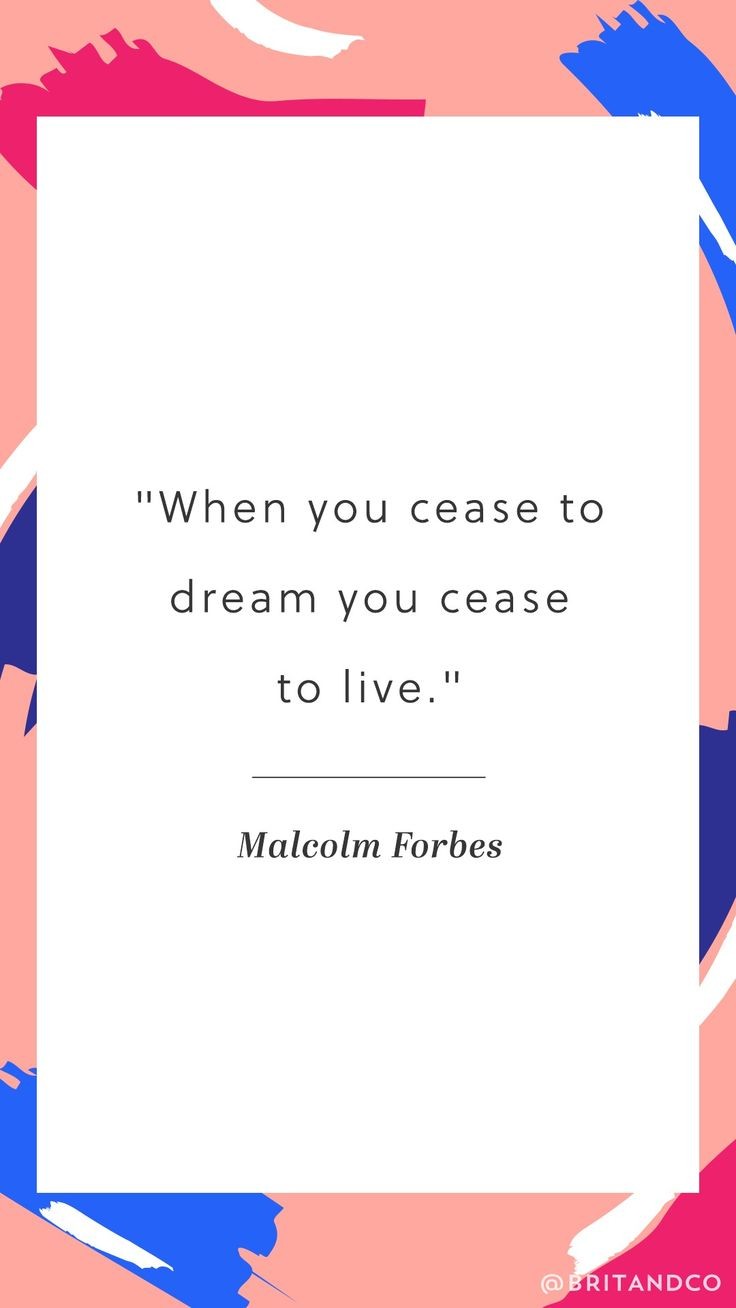 """When you cease to dream you cease to live."" -Malcolm Forbes"